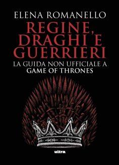 Regine, draghi e guerrieri, la guida non ufficiale a Game of Thrones